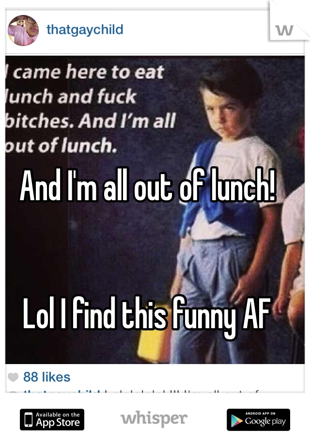 And I'm all out of lunch!    Lol I find this funny AF