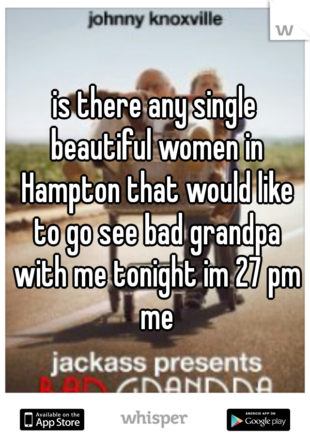 is there any single beautiful women in Hampton that would like to go see bad grandpa with me tonight im 27 pm me