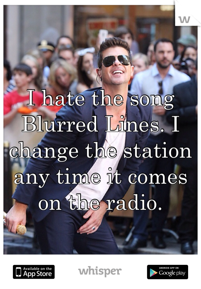 I hate the song Blurred Lines. I change the station any time it comes on the radio.