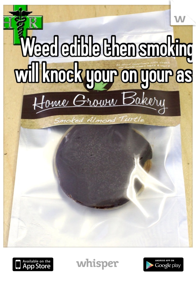 Weed edible then smoking will knock your on your ass