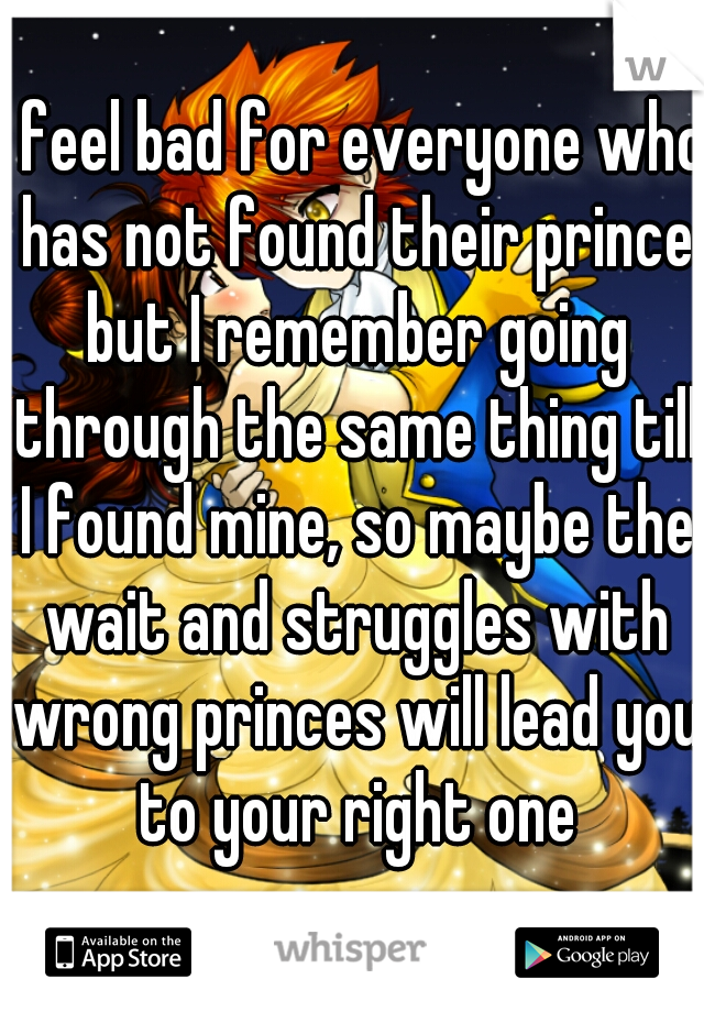 I feel bad for everyone who has not found their prince but I remember going through the same thing till I found mine, so maybe the wait and struggles with wrong princes will lead you to your right one