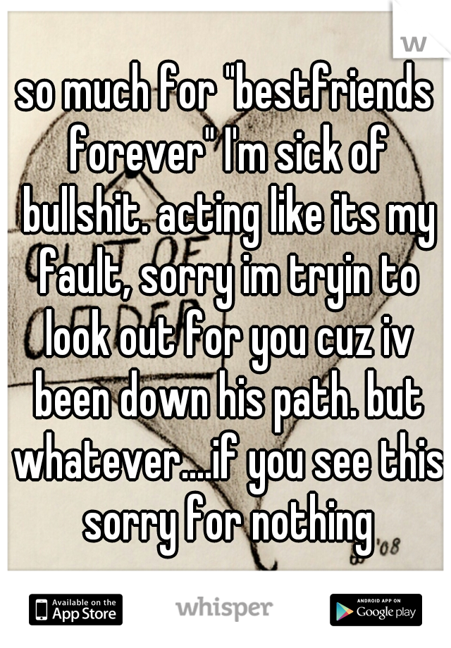 "so much for ""bestfriends forever"" I'm sick of bullshit. acting like its my fault, sorry im tryin to look out for you cuz iv been down his path. but whatever....if you see this sorry for nothing"