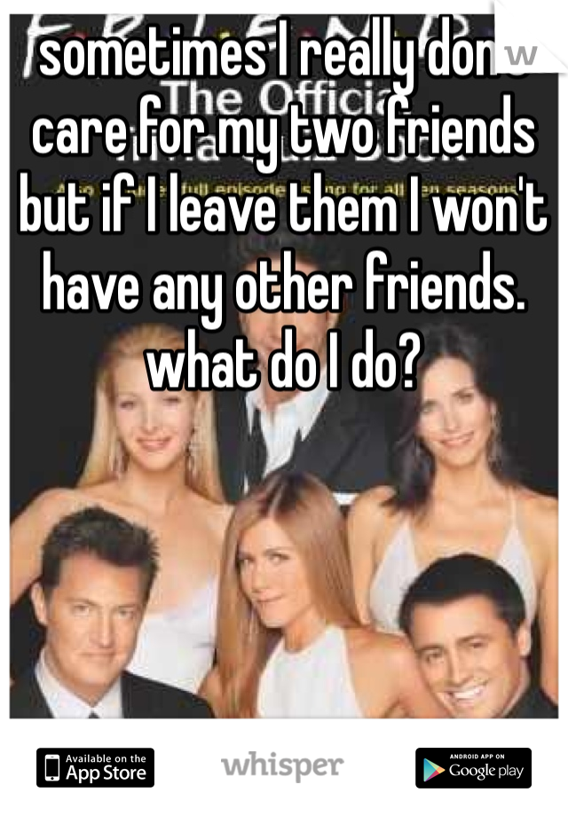 sometimes I really don't care for my two friends but if I leave them I won't have any other friends. what do I do?