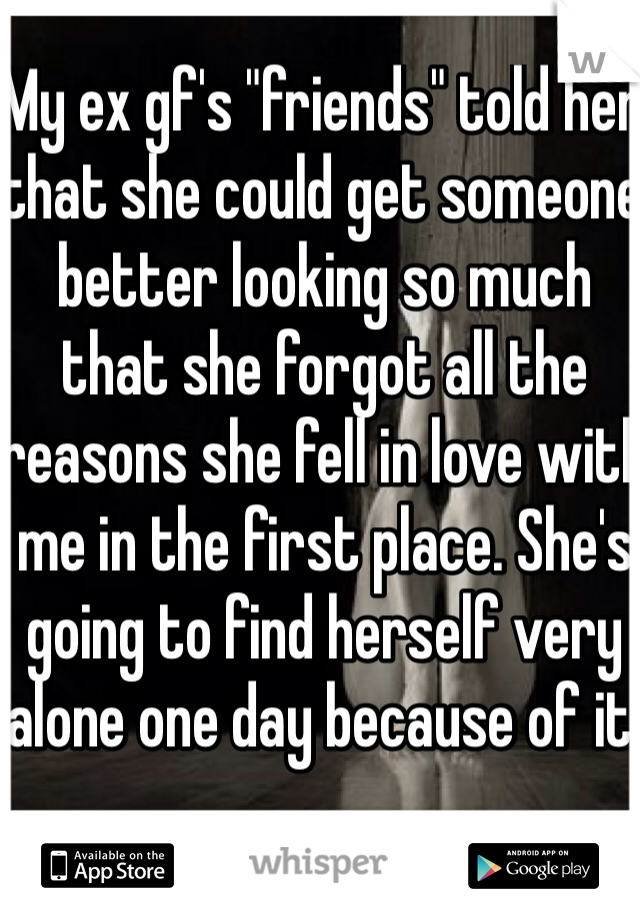 """My ex gf's """"friends"""" told her that she could get someone better looking so much that she forgot all the reasons she fell in love with me in the first place. She's going to find herself very alone one day because of it."""