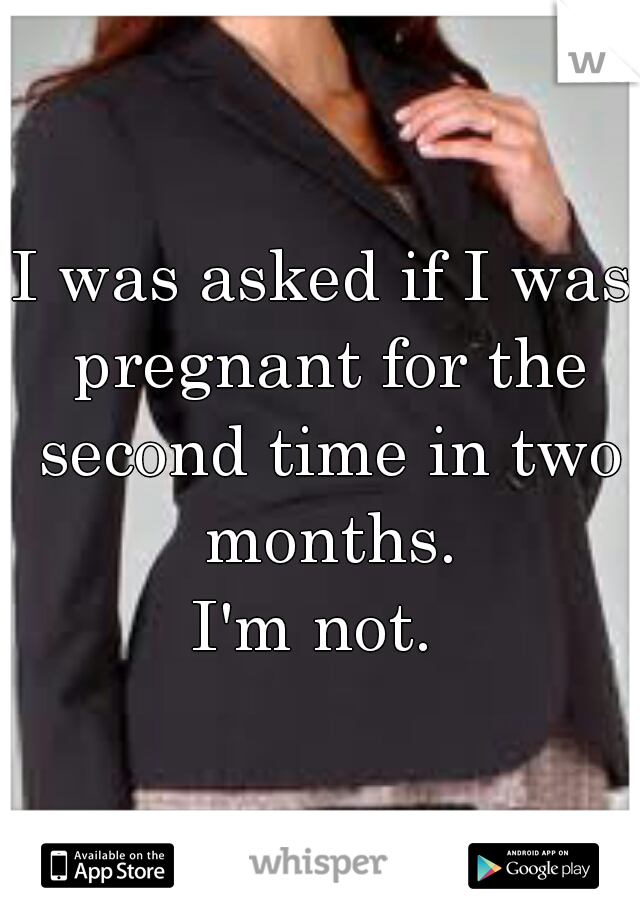 I was asked if I was pregnant for the second time in two months. I'm not.