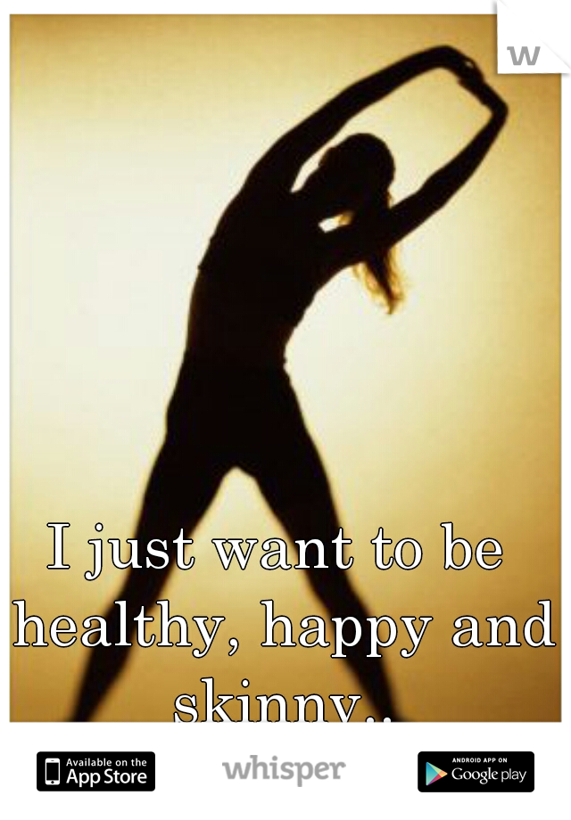 I just want to be healthy, happy and skinny..