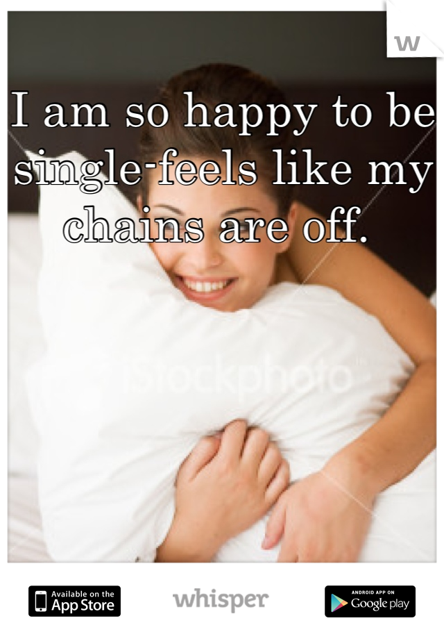 I am so happy to be single-feels like my chains are off.