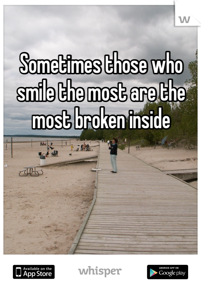 Sometimes those who smile the most are the most broken inside