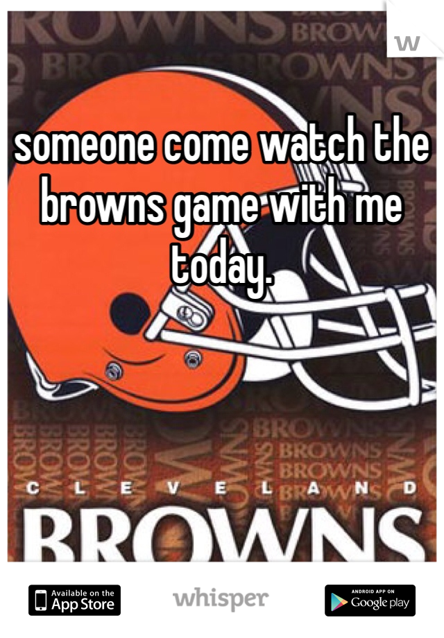 someone come watch the browns game with me today.