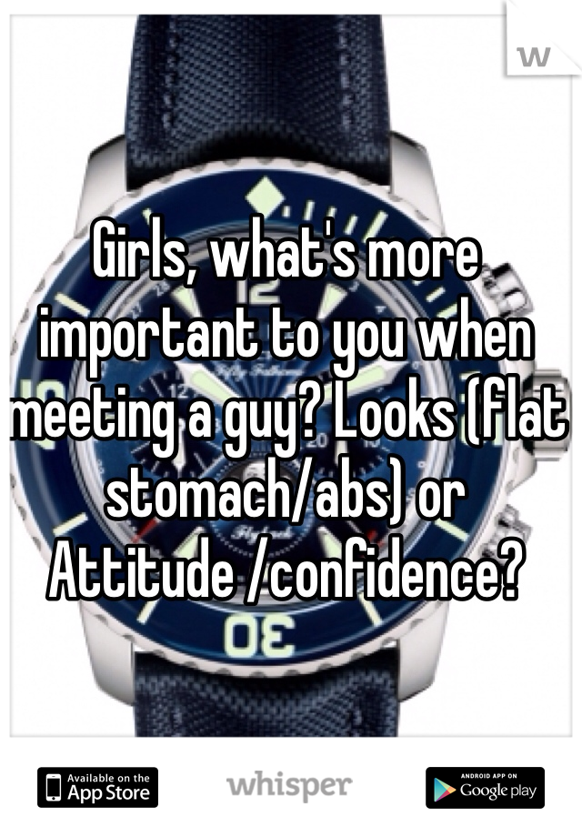 Girls, what's more important to you when meeting a guy? Looks (flat stomach/abs) or Attitude /confidence?