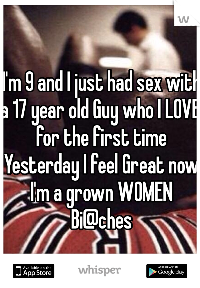 I'm 9 and I just had sex with a 17 year old Guy who I LOVE for the first time Yesterday I feel Great now I'm a grown WOMEN Bi@ches