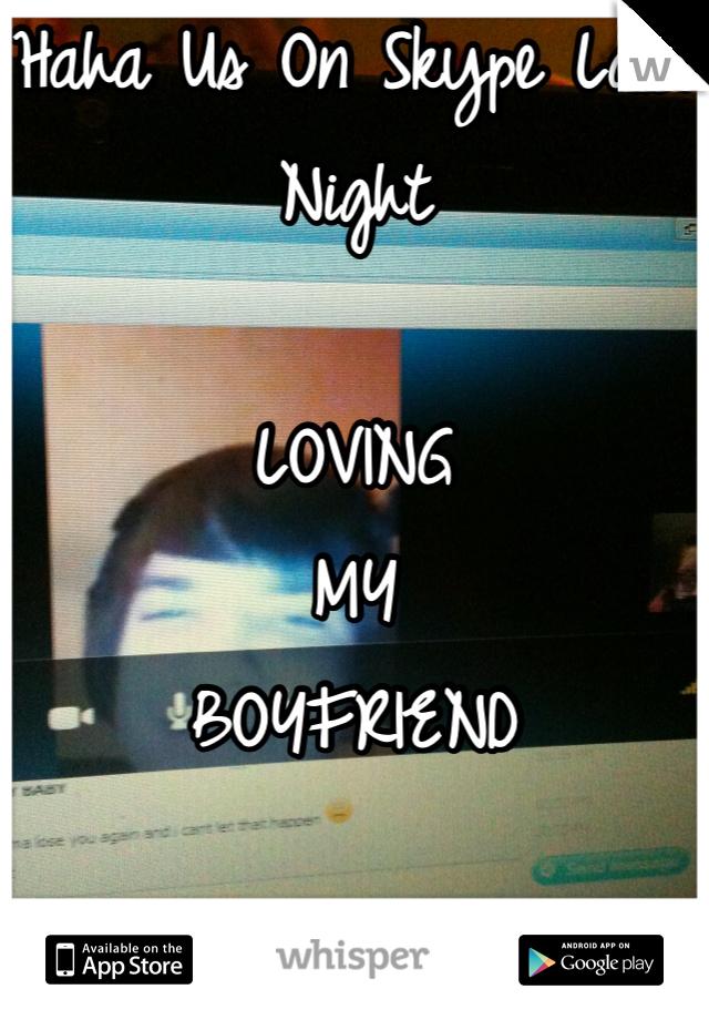 Haha Us On Skype Last Night  LOVING MY BOYFRIEND