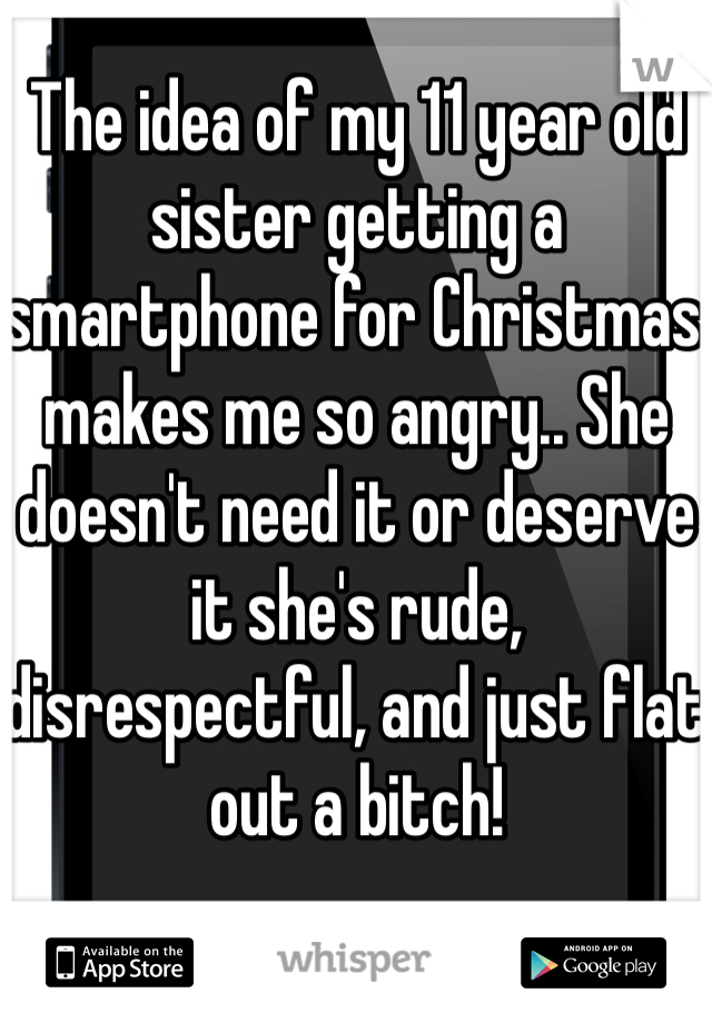 The idea of my 11 year old sister getting a smartphone for Christmas makes me so angry.. She doesn't need it or deserve it she's rude, disrespectful, and just flat out a bitch!