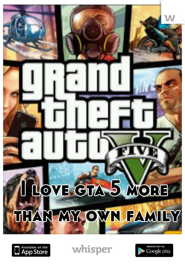 I love gta 5 more than my own family