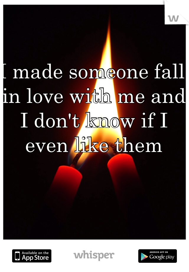 I made someone fall in love with me and I don't know if I even like them