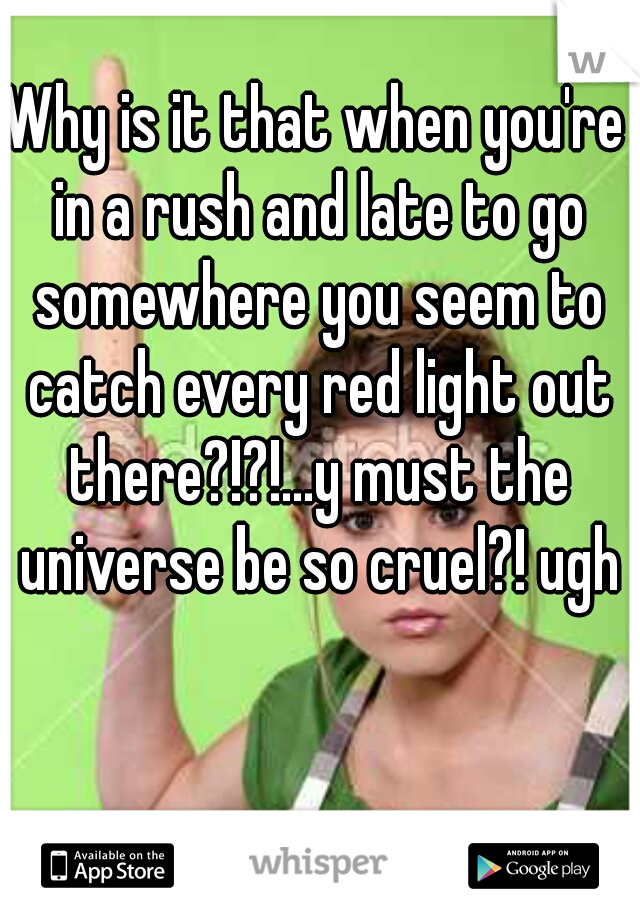 Why is it that when you're in a rush and late to go somewhere you seem to catch every red light out there?!?!...y must the universe be so cruel?! ugh