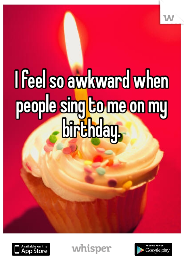 I feel so awkward when people sing to me on my birthday.