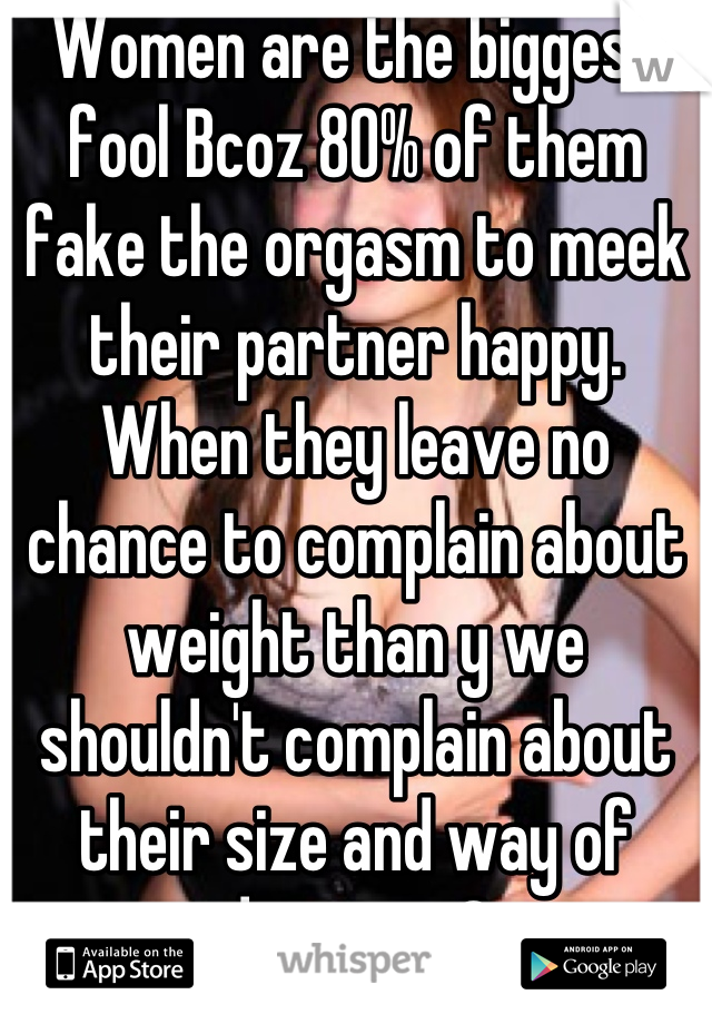 Women are the biggest fool Bcoz 80% of them fake the orgasm to meek their partner happy. When they leave no chance to complain about weight than y we shouldn't complain about their size and way of doing sex?