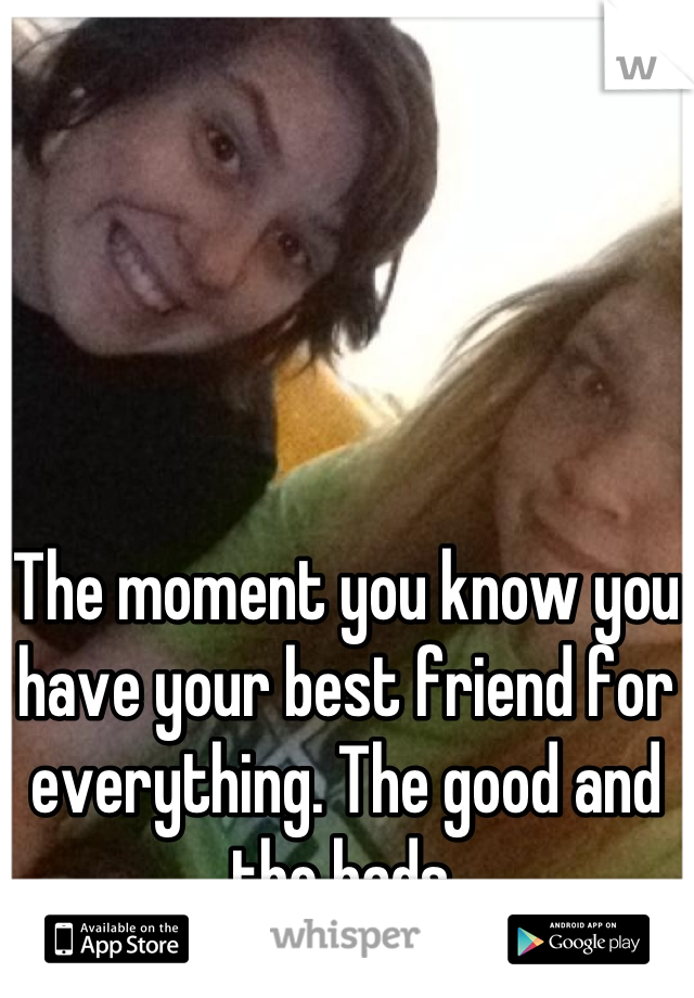The moment you know you have your best friend for everything. The good and the bads.