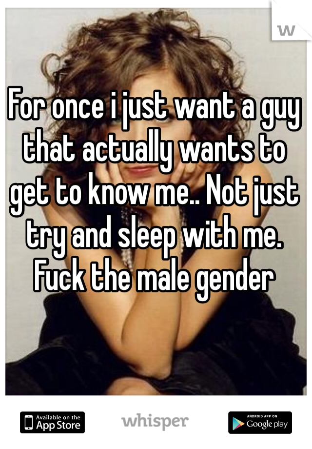 For once i just want a guy that actually wants to get to know me.. Not just try and sleep with me. Fuck the male gender