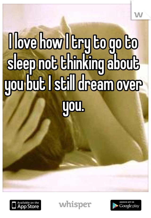 I love how I try to go to sleep not thinking about you but I still dream over you.