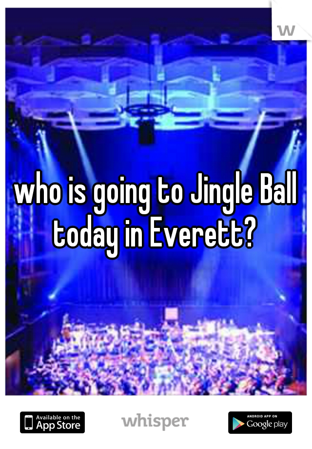 who is going to Jingle Ball today in Everett?