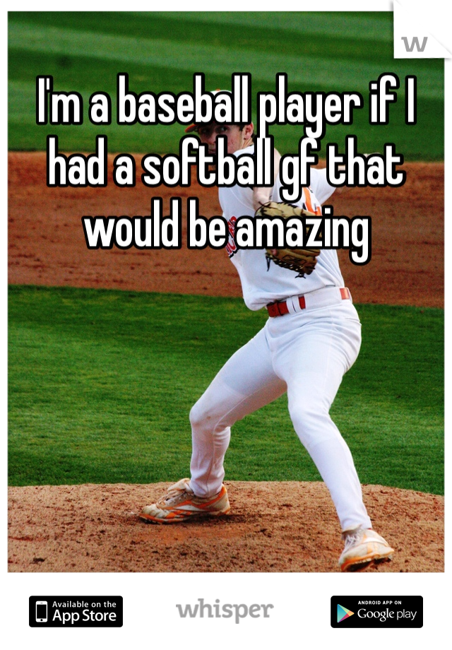 I'm a baseball player if I had a softball gf that would be amazing