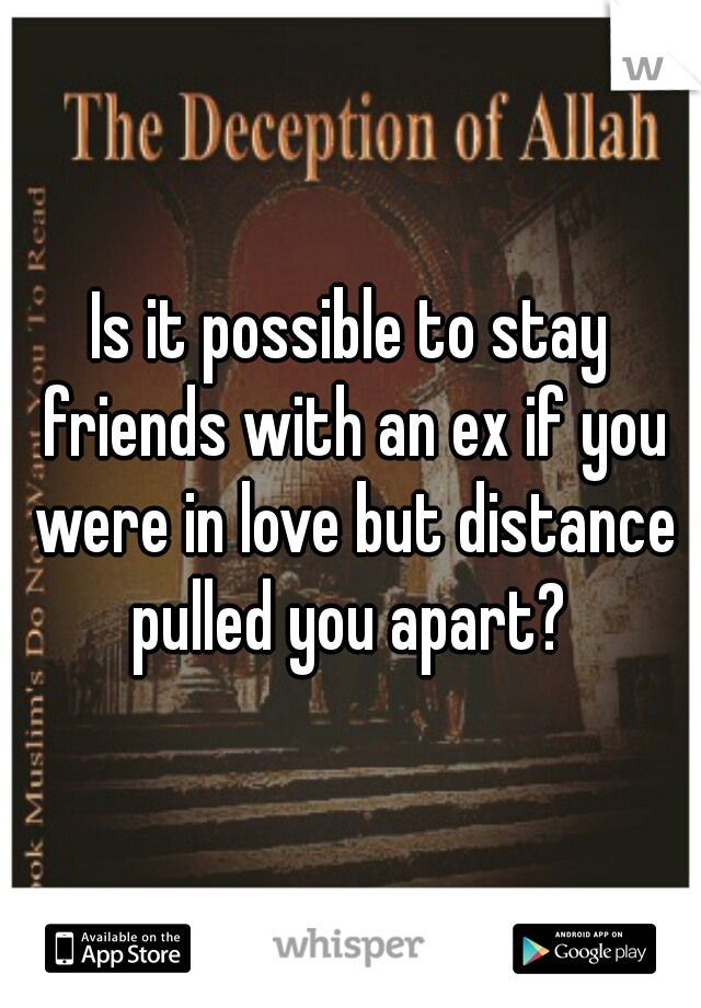 Is it possible to stay friends with an ex if you were in love but distance pulled you apart?