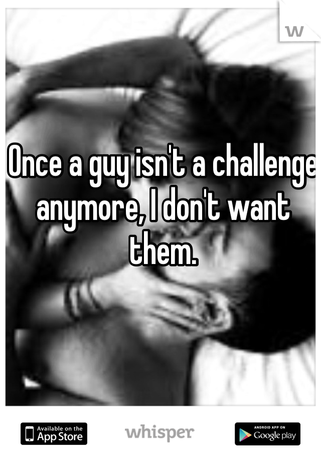 Once a guy isn't a challenge anymore, I don't want them.