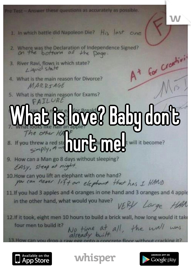 What is love? Baby don't hurt me!
