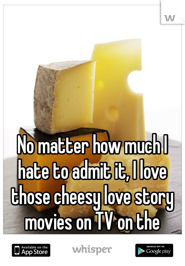 No matter how much I hate to admit it, I love those cheesy love story movies on TV on the weekends.