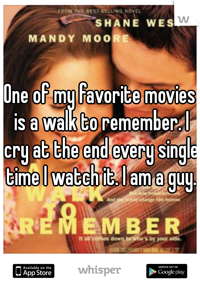 One of my favorite movies is a walk to remember. I cry at the end every single time I watch it. I am a guy.