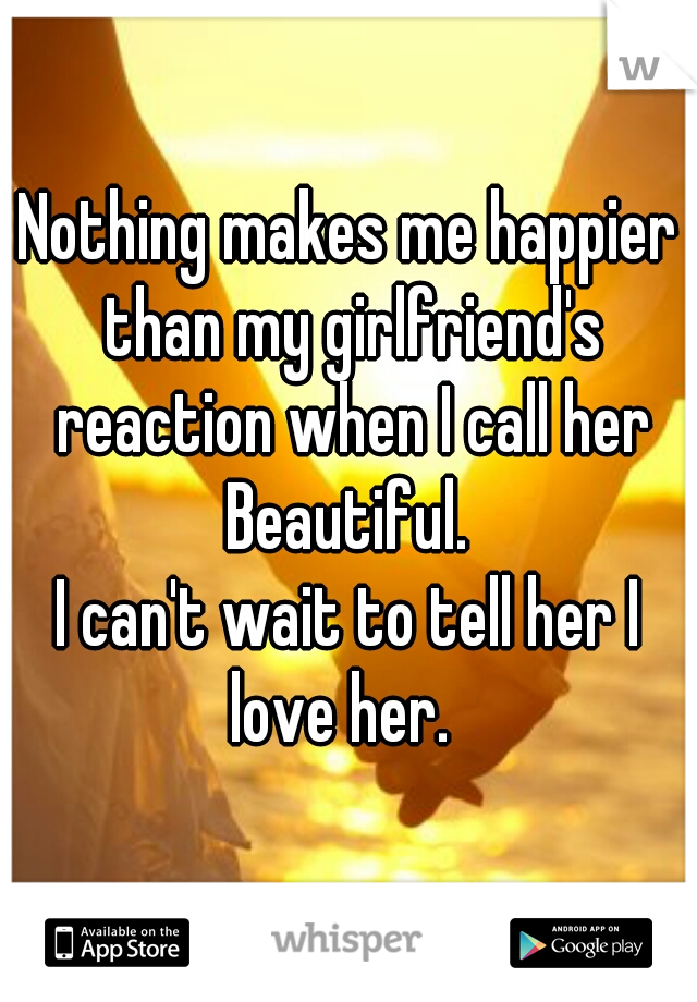 Nothing makes me happier than my girlfriend's reaction when I call her Beautiful.   I can't wait to tell her I love her.