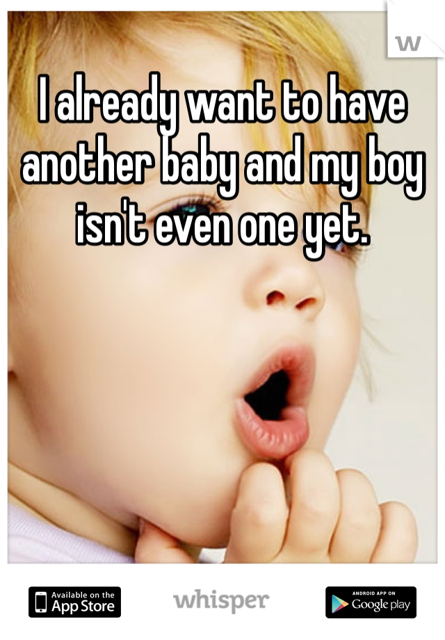 I already want to have another baby and my boy isn't even one yet.