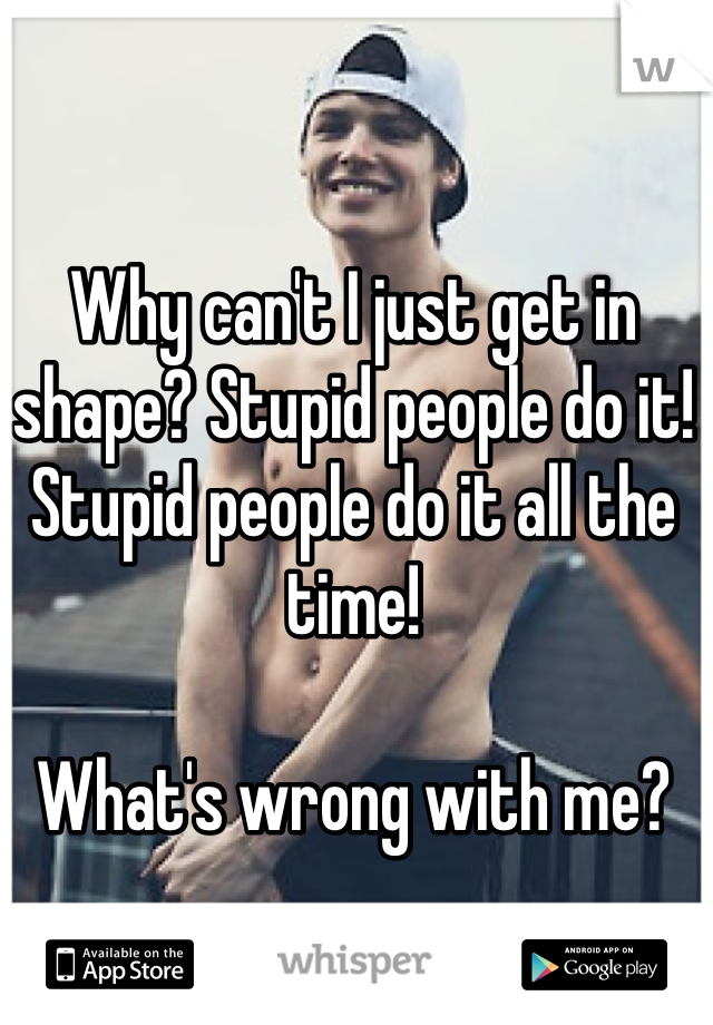 Why can't I just get in shape? Stupid people do it! Stupid people do it all the time!  What's wrong with me?