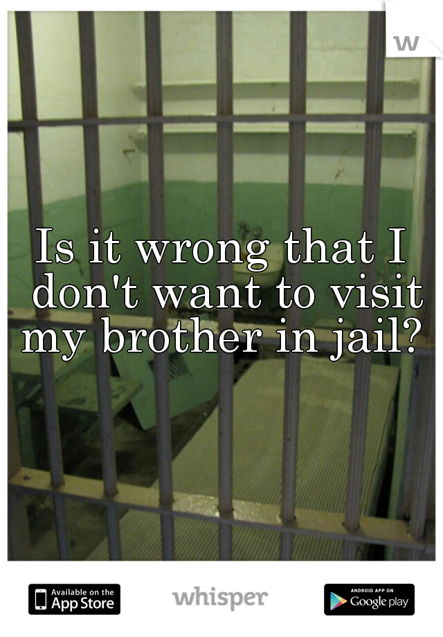 Is it wrong that I don't want to visit my brother in jail?