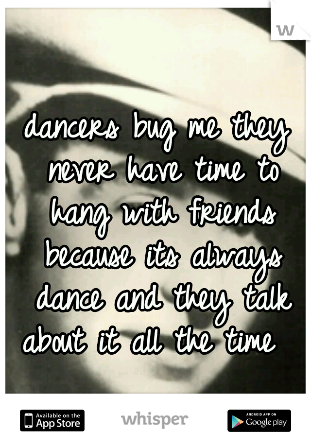 dancers bug me they never have time to hang with friends because its always dance and they talk about it all the time