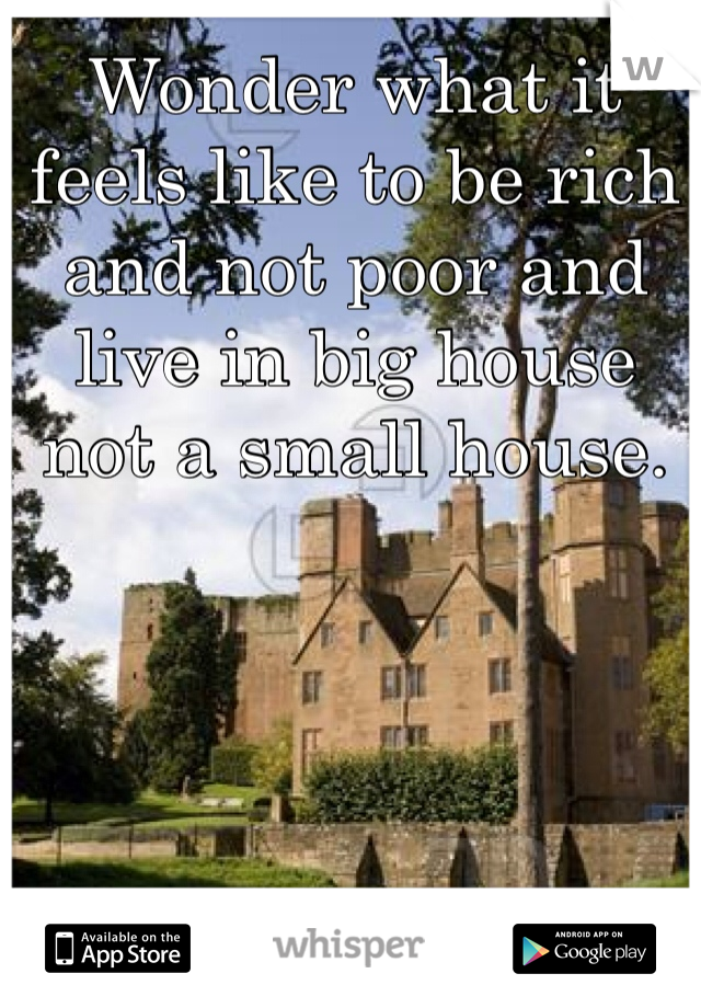 Wonder what it feels like to be rich and not poor and live in big house not a small house.
