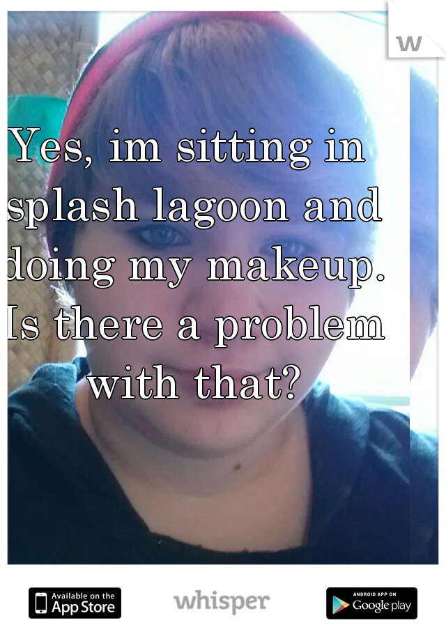 Yes, im sitting in splash lagoon and doing my makeup. Is there a problem with that?
