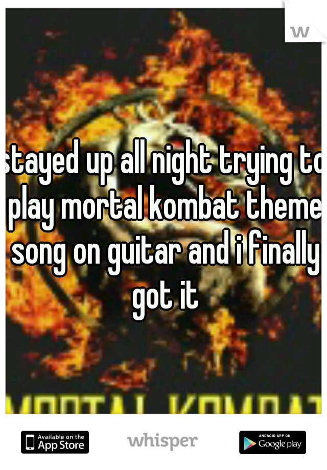 stayed up all night trying to play mortal kombat theme song on guitar and i finally got it