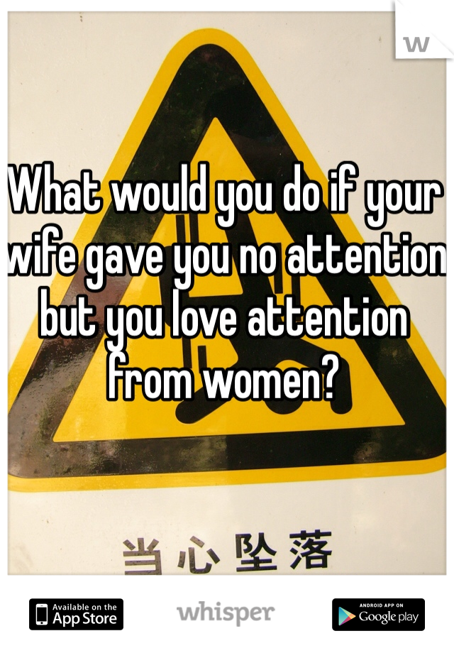 What would you do if your wife gave you no attention but you love attention from women?