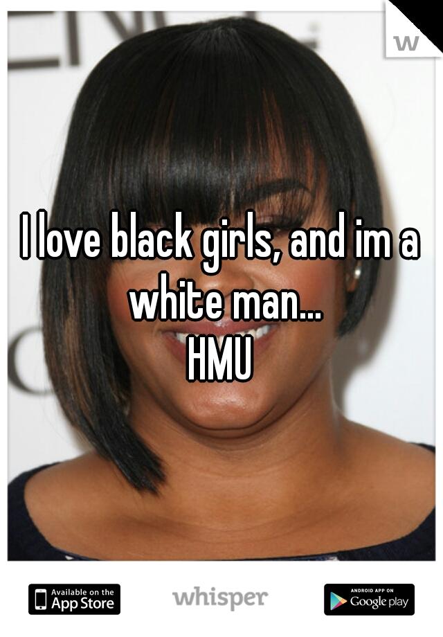 I love black girls, and im a white man... HMU