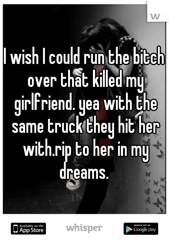 I wish I could run the bitch over that killed my girlfriend. yea with the same truck they hit her with.rip to her in my dreams.