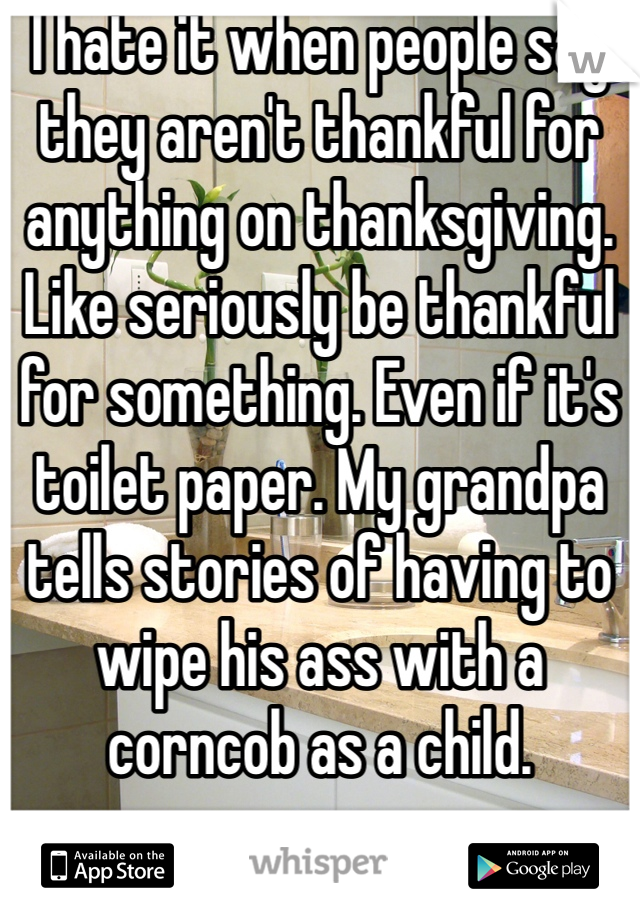 I hate it when people say they aren't thankful for anything on thanksgiving. Like seriously be thankful for something. Even if it's toilet paper. My grandpa tells stories of having to wipe his ass with a corncob as a child.