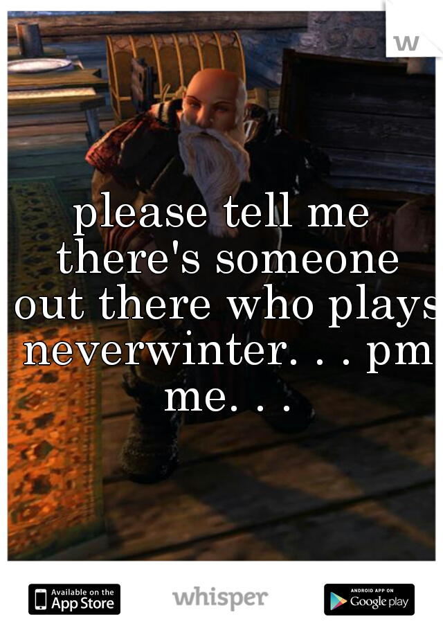please tell me there's someone out there who plays neverwinter. . . pm me. . .