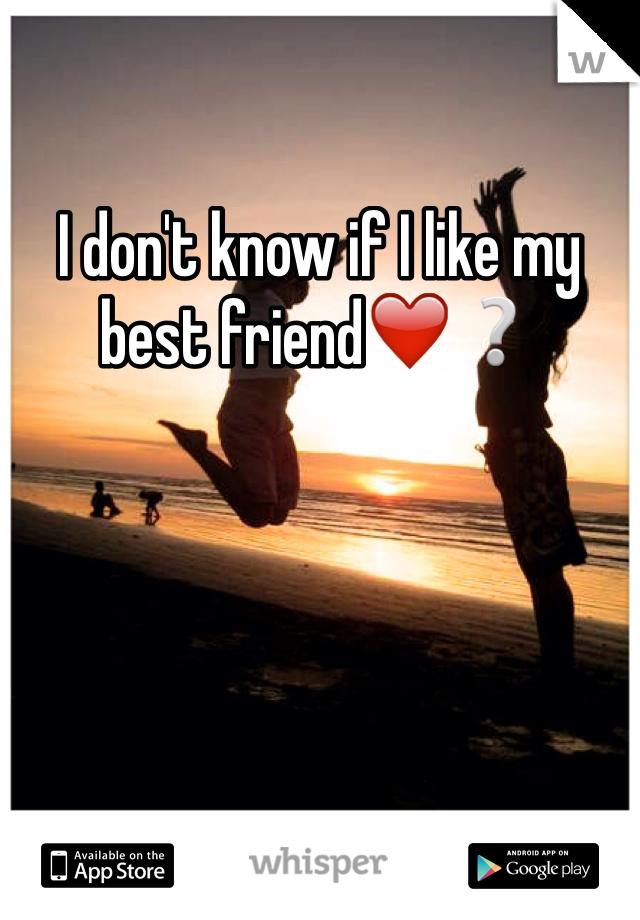 I don't know if I like my best friend❤️❔