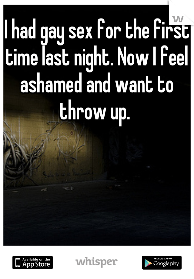 I had gay sex for the first time last night. Now I feel ashamed and want to throw up.