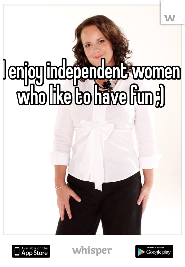 I enjoy independent women who like to have fun ;)