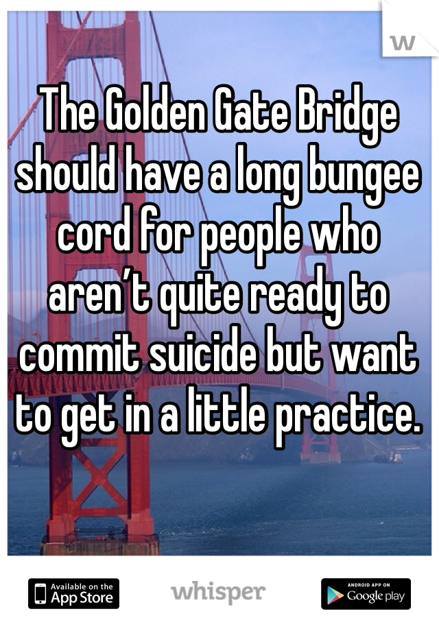 The Golden Gate Bridge should have a long bungee cord for people who aren't quite ready to commit suicide but want to get in a little practice.