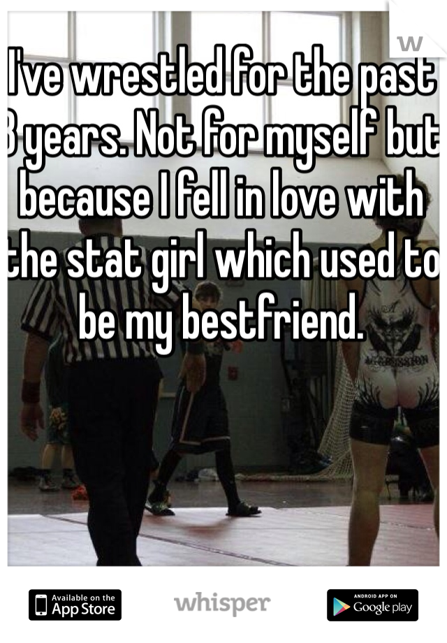 I've wrestled for the past 8 years. Not for myself but because I fell in love with the stat girl which used to be my bestfriend.